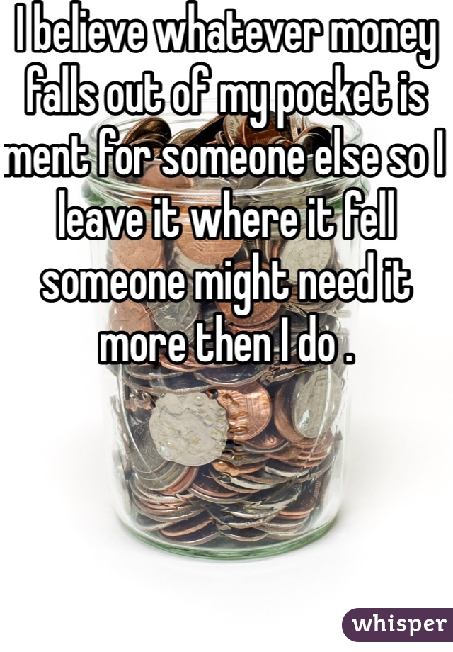I believe whatever money falls out of my pocket is ment for someone else so I leave it where it fell someone might need it more then I do .