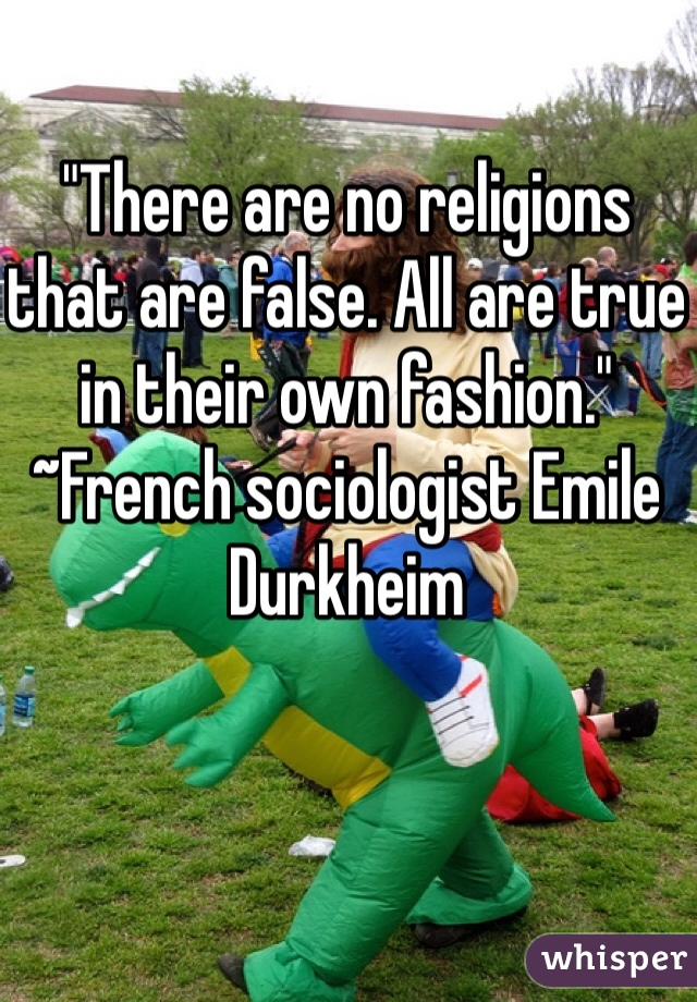 """There are no religions that are false. All are true in their own fashion."" ~French sociologist Emile Durkheim"