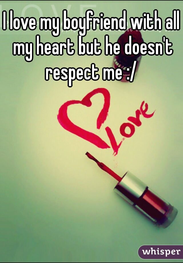 I love my boyfriend with all my heart but he doesn't respect me :/