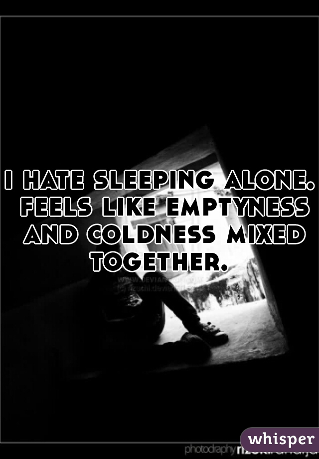 i hate sleeping alone. feels like emptyness and coldness mixed together.