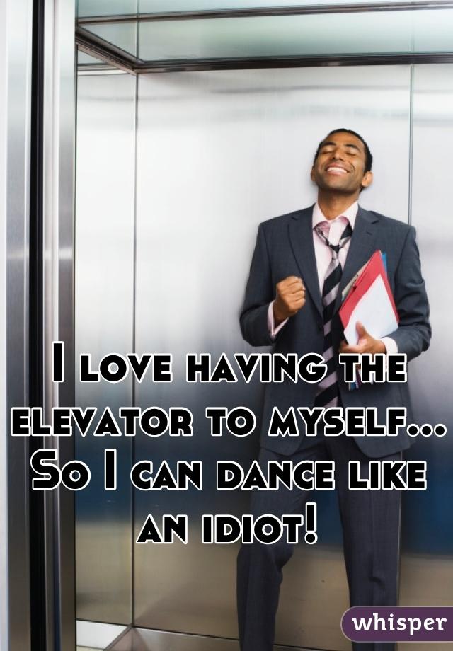 I love having the elevator to myself... So I can dance like an idiot!