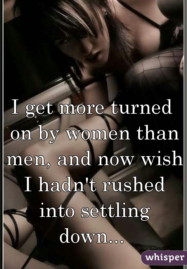 I get more turned on by women than men, and now wish I hadn't rushed into settling down...