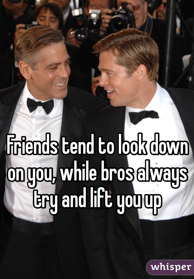 Friends tend to look down on you, while bros always try and lift you up