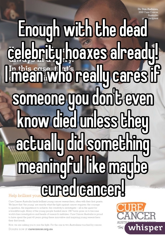 Enough with the dead celebrity hoaxes already!  I mean who really cares if someone you don't even know died unless they actually did something meaningful like maybe cured cancer!