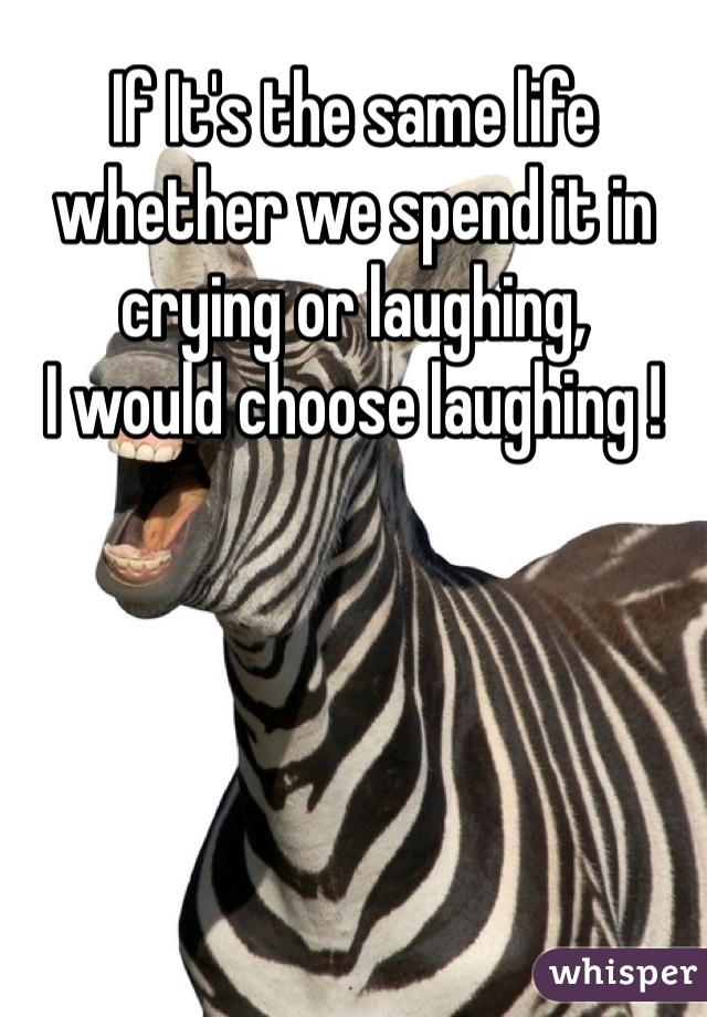 If It's the same life whether we spend it in crying or laughing, I would choose laughing !