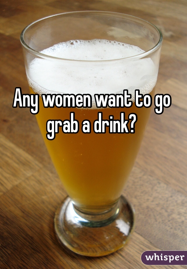 Any women want to go grab a drink?