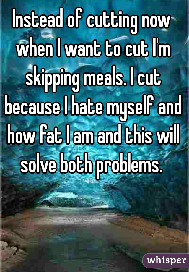 Instead of cutting now when I want to cut I'm skipping meals. I cut because I hate myself and how fat I am and this will solve both problems.