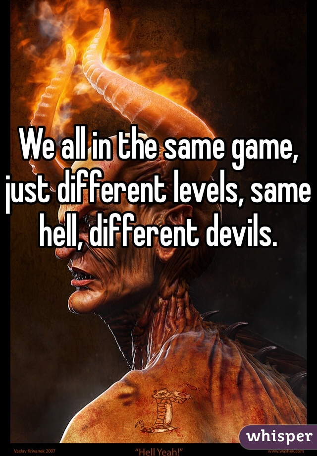 We all in the same game, just different levels, same hell, different devils.