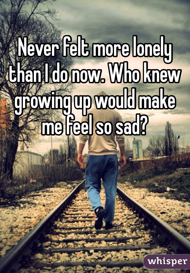 Never felt more lonely than I do now. Who knew growing up would make me feel so sad?