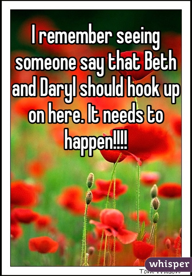 I remember seeing someone say that Beth and Daryl should hook up on here. It needs to happen!!!!