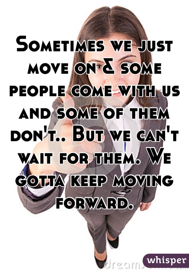 Sometimes we just move on & some people come with us and some of them don't.. But we can't wait for them. We gotta keep moving forward.