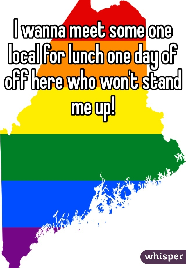 I wanna meet some one local for lunch one day of off here who won't stand me up!