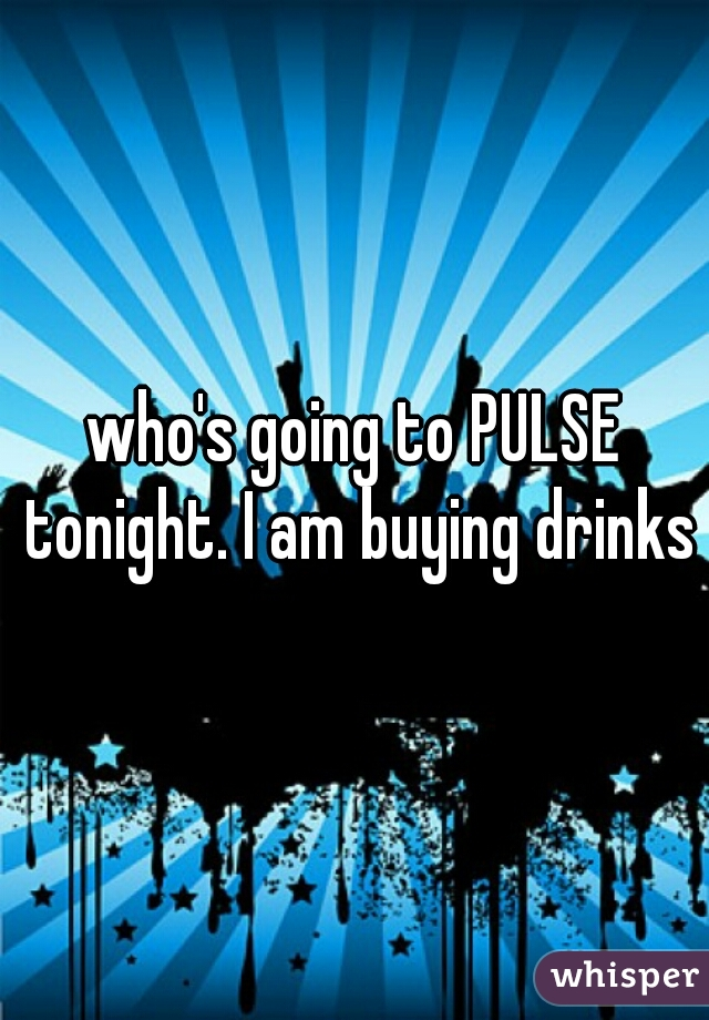 who's going to PULSE tonight. I am buying drinks