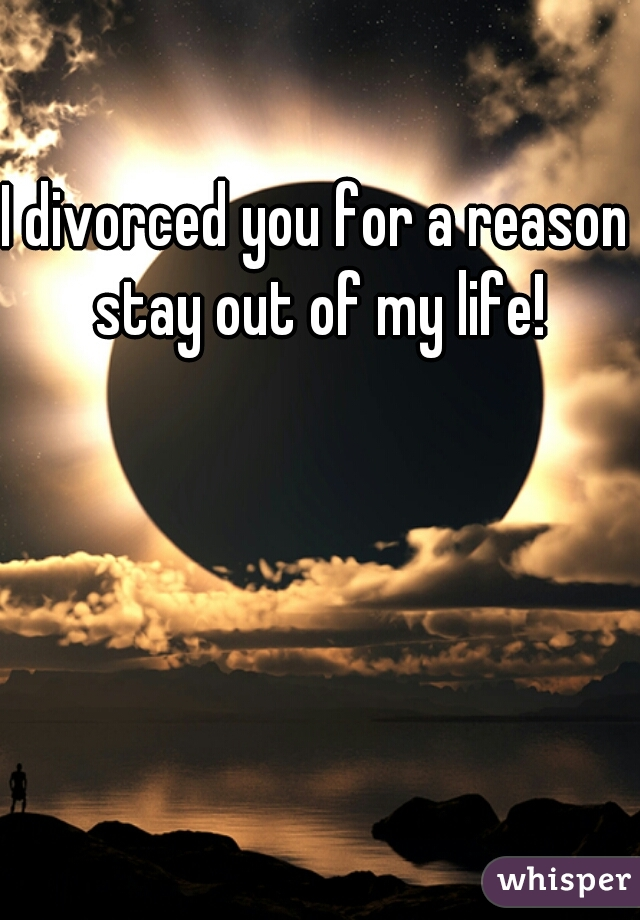 I divorced you for a reason stay out of my life!