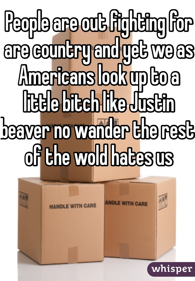 People are out fighting for are country and yet we as Americans look up to a little bitch like Justin beaver no wander the rest of the wold hates us