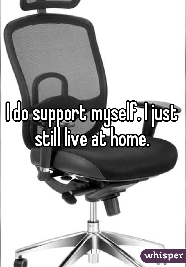 I do support myself. I just still live at home.