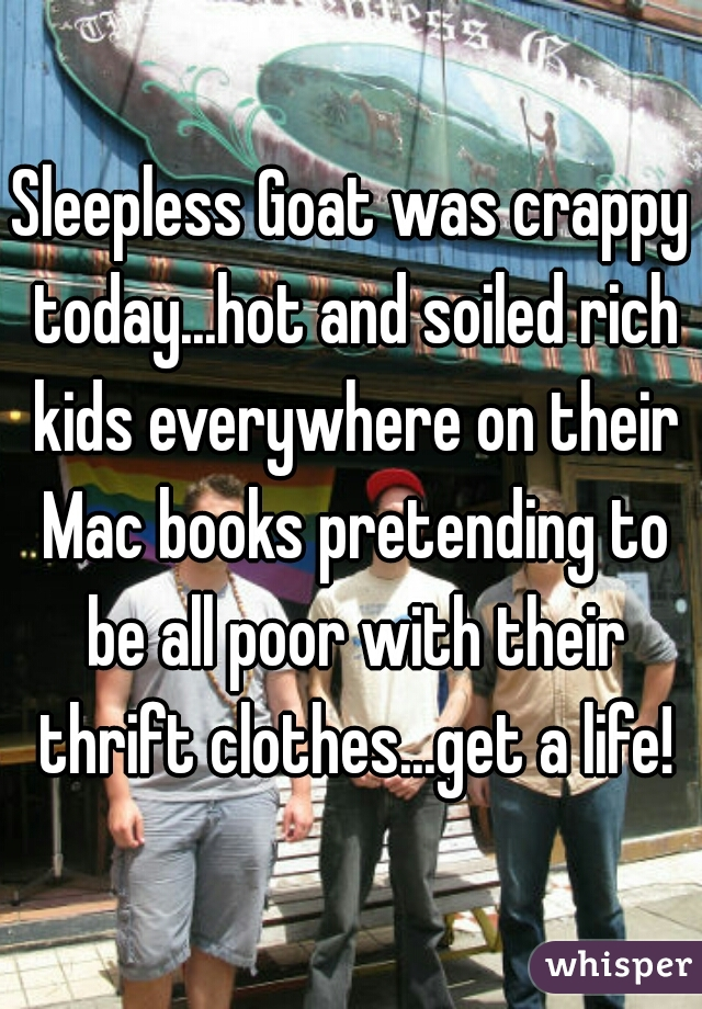 Sleepless Goat was crappy today...hot and soiled rich kids everywhere on their Mac books pretending to be all poor with their thrift clothes...get a life!