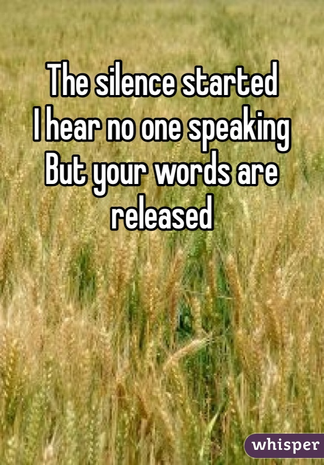 The silence started  I hear no one speaking  But your words are released