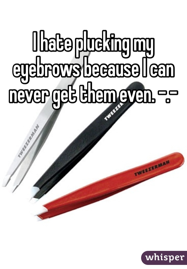 I hate plucking my eyebrows because I can never get them even. -.-