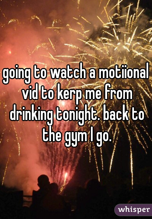 going to watch a motiional vid to kerp me from drinking tonight. back to the gym I go.