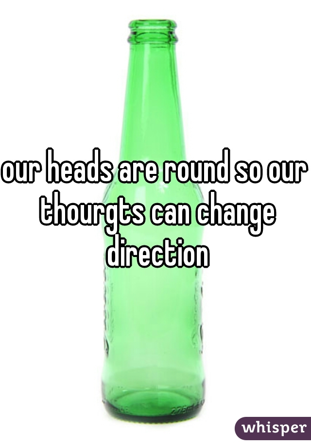 our heads are round so our thourgts can change direction