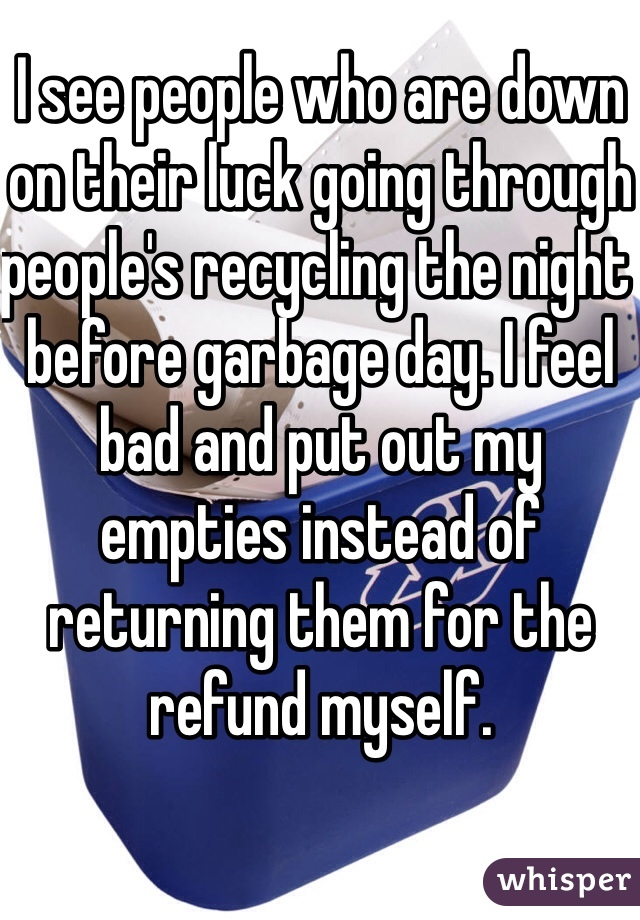 I see people who are down on their luck going through people's recycling the night before garbage day. I feel bad and put out my empties instead of returning them for the refund myself.