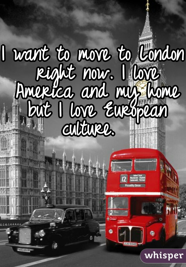 I want to move to London right now. I love America and my home but I love European culture.