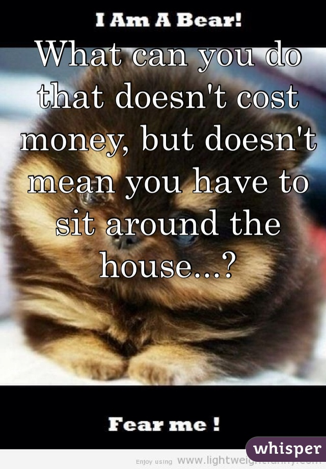 What can you do that doesn't cost money, but doesn't mean you have to sit around the house...?