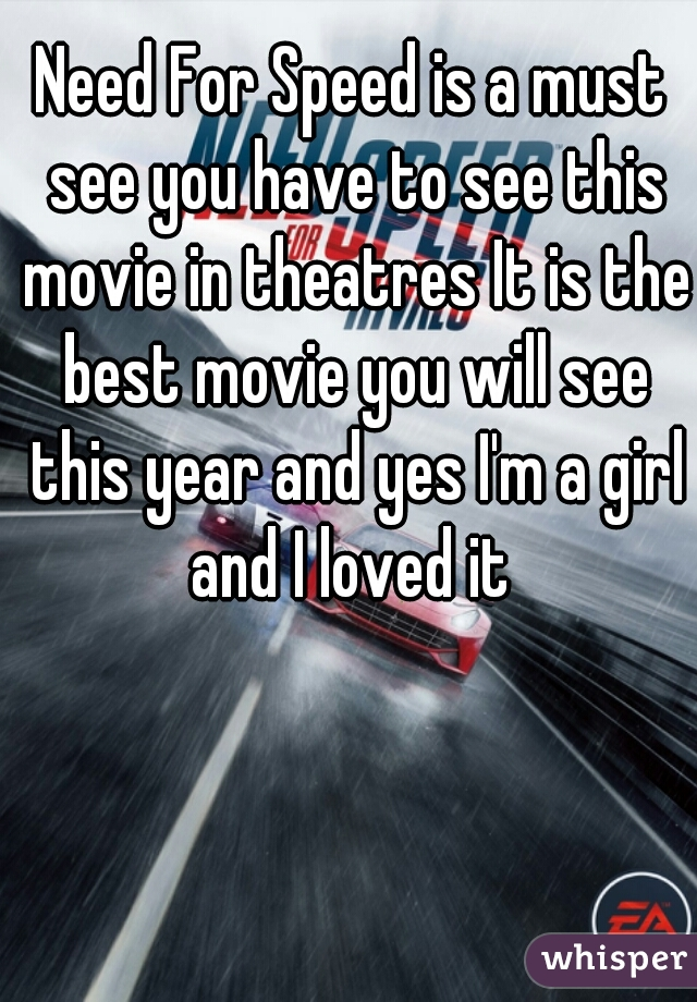 Need For Speed is a must see you have to see this movie in theatres It is the best movie you will see this year and yes I'm a girl and I loved it
