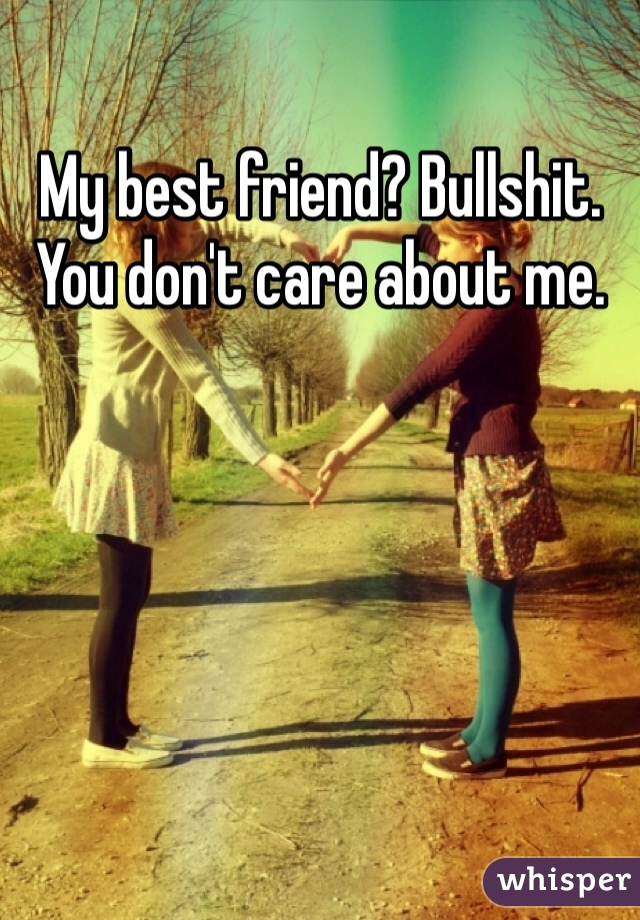 My best friend? Bullshit. You don't care about me.