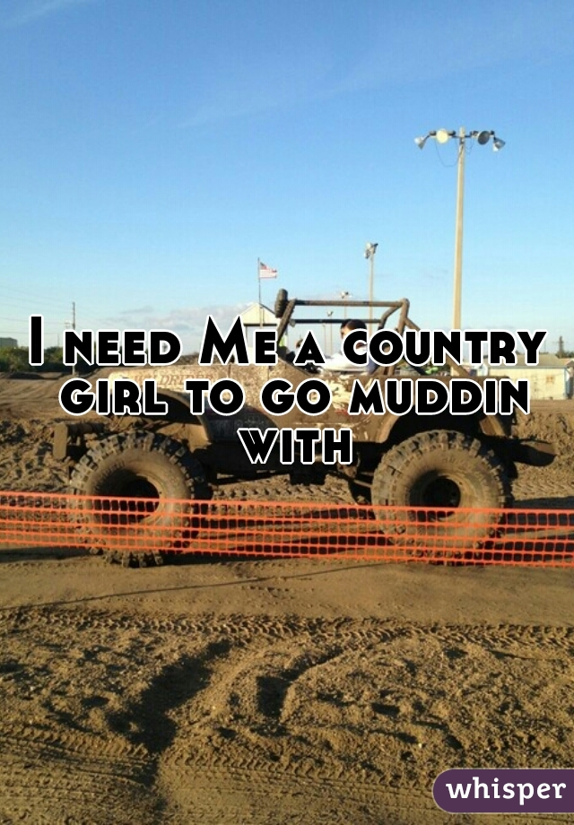 I need Me a country girl to go muddin with