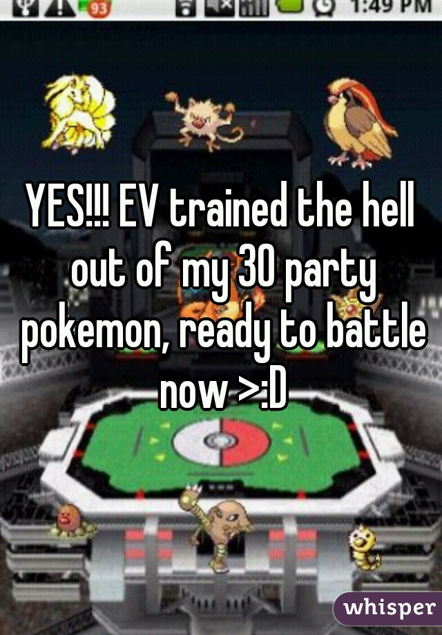 YES!!! EV trained the hell out of my 30 party pokemon, ready to battle now >:D