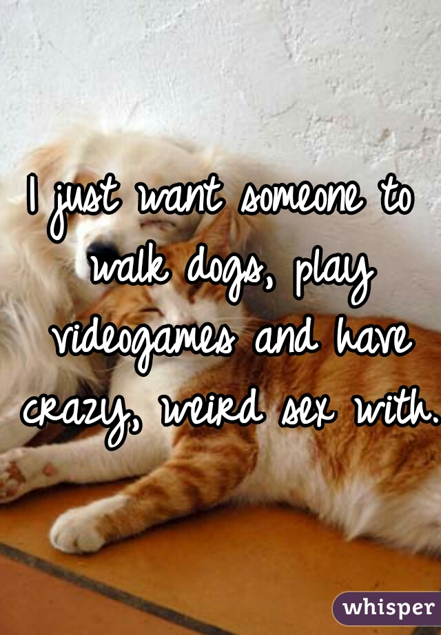 I just want someone to walk dogs, play videogames and have crazy, weird sex with.
