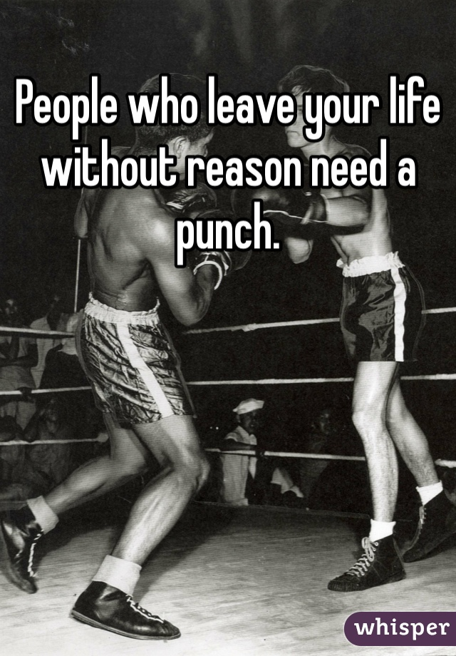 People who leave your life without reason need a punch.