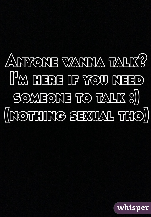 Anyone wanna talk? I'm here if you need someone to talk :) (nothing sexual tho)