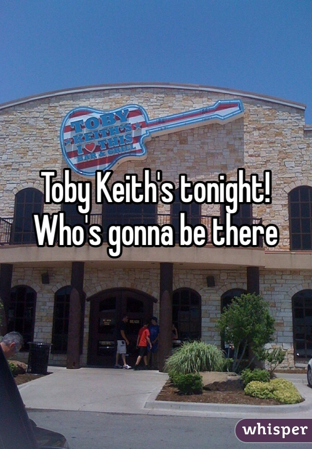 Toby Keith's tonight! Who's gonna be there