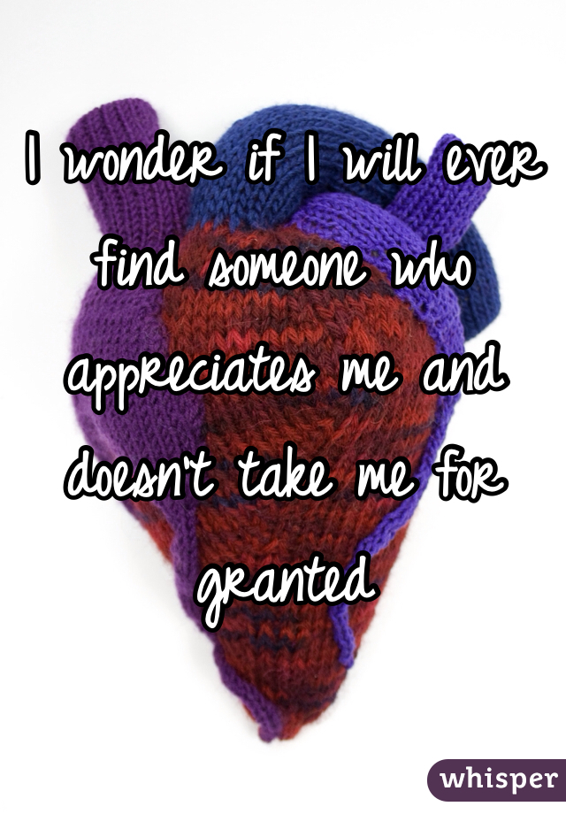 I wonder if I will ever find someone who appreciates me and doesn't take me for granted