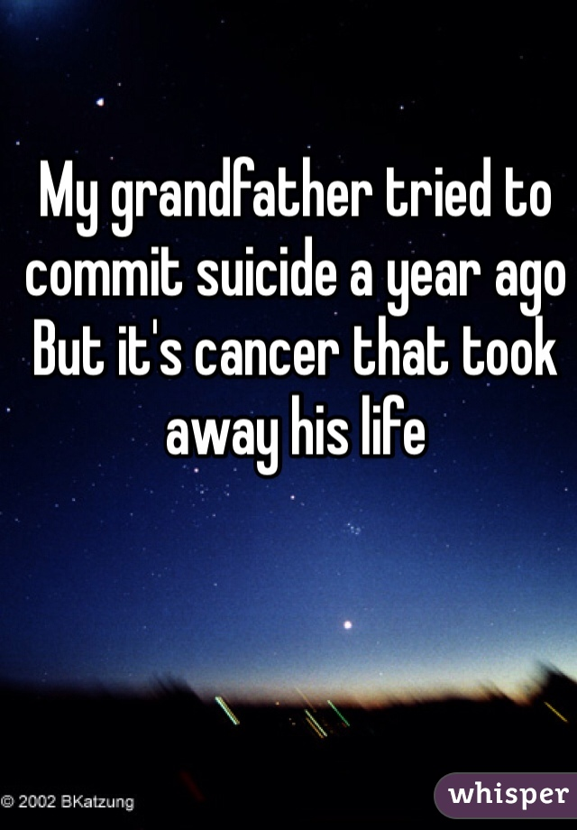 My grandfather tried to commit suicide a year ago But it's cancer that took away his life