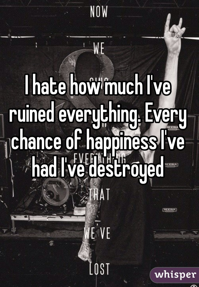 I hate how much I've ruined everything. Every chance of happiness I've had I've destroyed