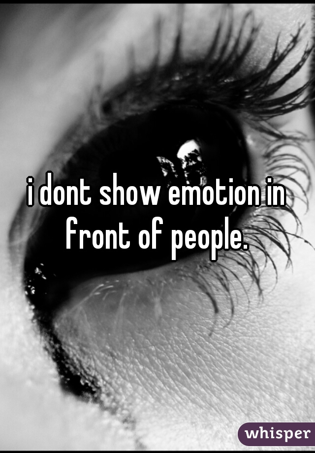 i dont show emotion in front of people.