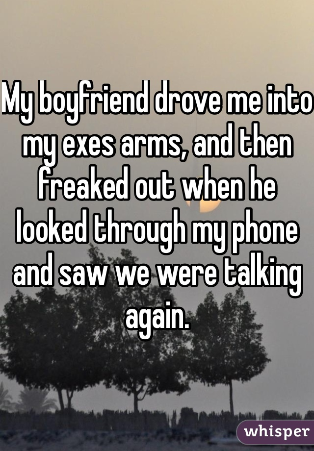 My boyfriend drove me into my exes arms, and then freaked out when he looked through my phone and saw we were talking again.