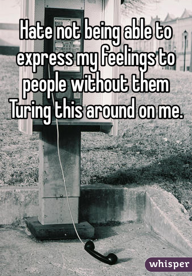 Hate not being able to express my feelings to people without them Turing this around on me.