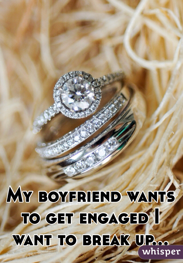 My boyfriend wants to get engaged I want to break up...