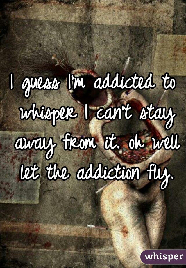 I guess I'm addicted to whisper I can't stay away from it. oh well let the addiction fly.