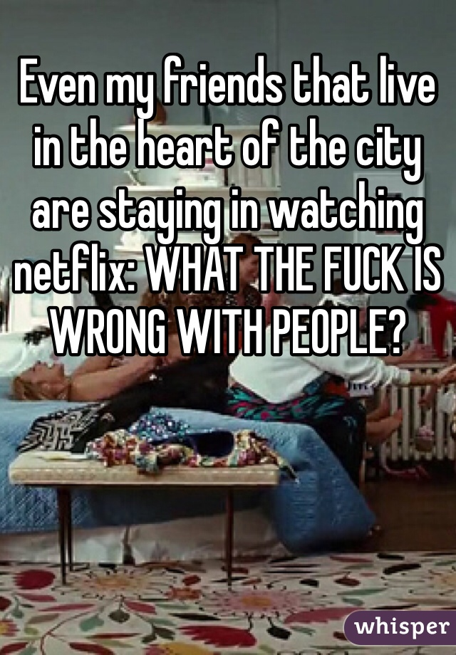 Even my friends that live in the heart of the city are staying in watching netflix: WHAT THE FUCK IS WRONG WITH PEOPLE?
