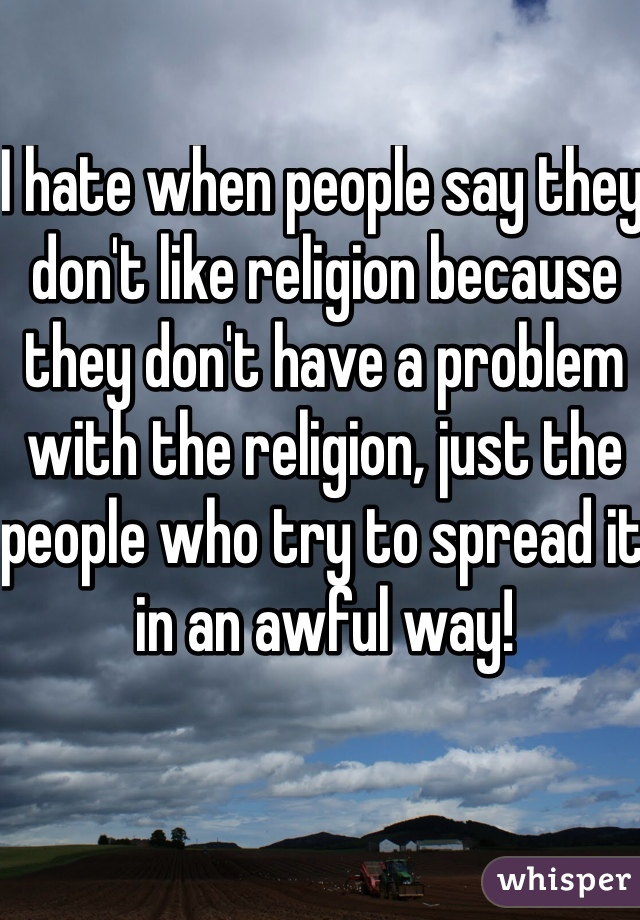 I hate when people say they don't like religion because they don't have a problem with the religion, just the people who try to spread it in an awful way!