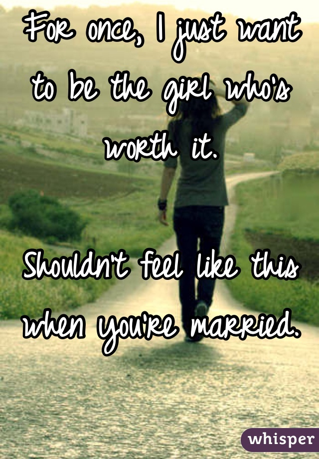 For once, I just want to be the girl who's worth it.   Shouldn't feel like this when you're married.