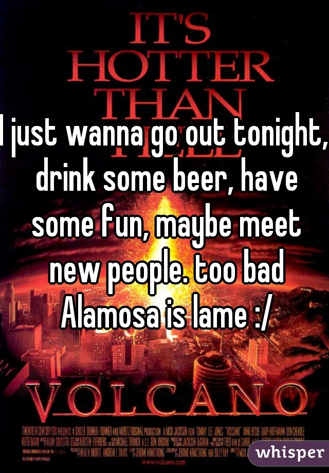 I just wanna go out tonight, drink some beer, have some fun, maybe meet new people. too bad Alamosa is lame :/