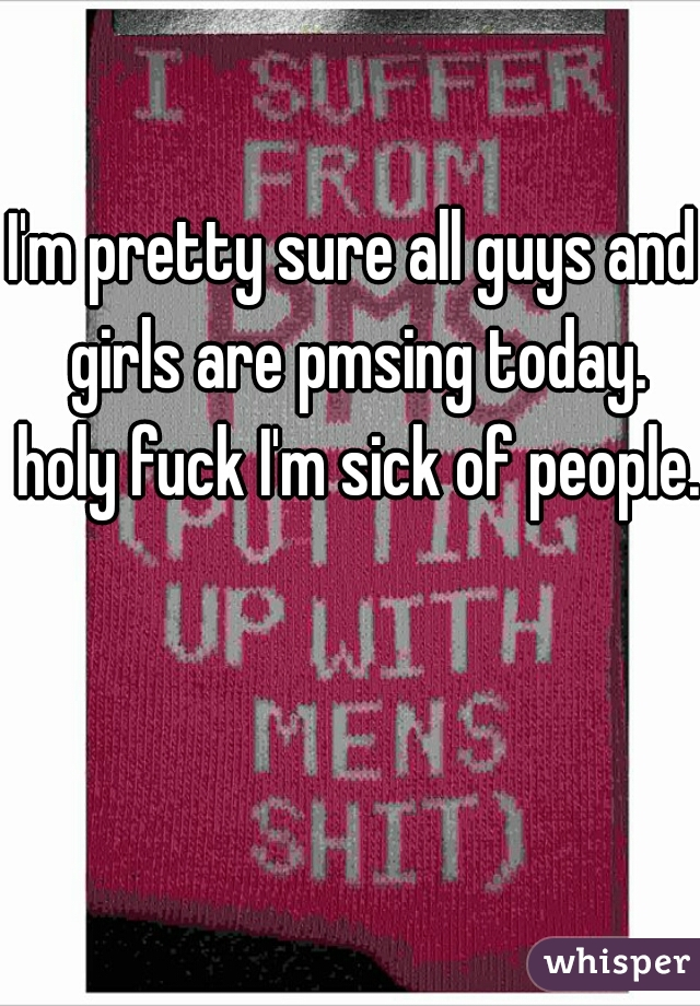 I'm pretty sure all guys and girls are pmsing today. holy fuck I'm sick of people.