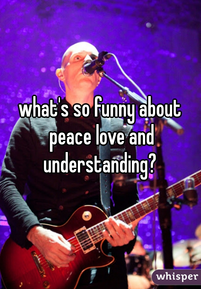 what's so funny about peace love and understanding?